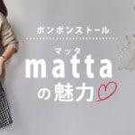 ポンポンストールの代名詞!ハンドメイドが魅力のブランド「matta(マッタ)」のストール